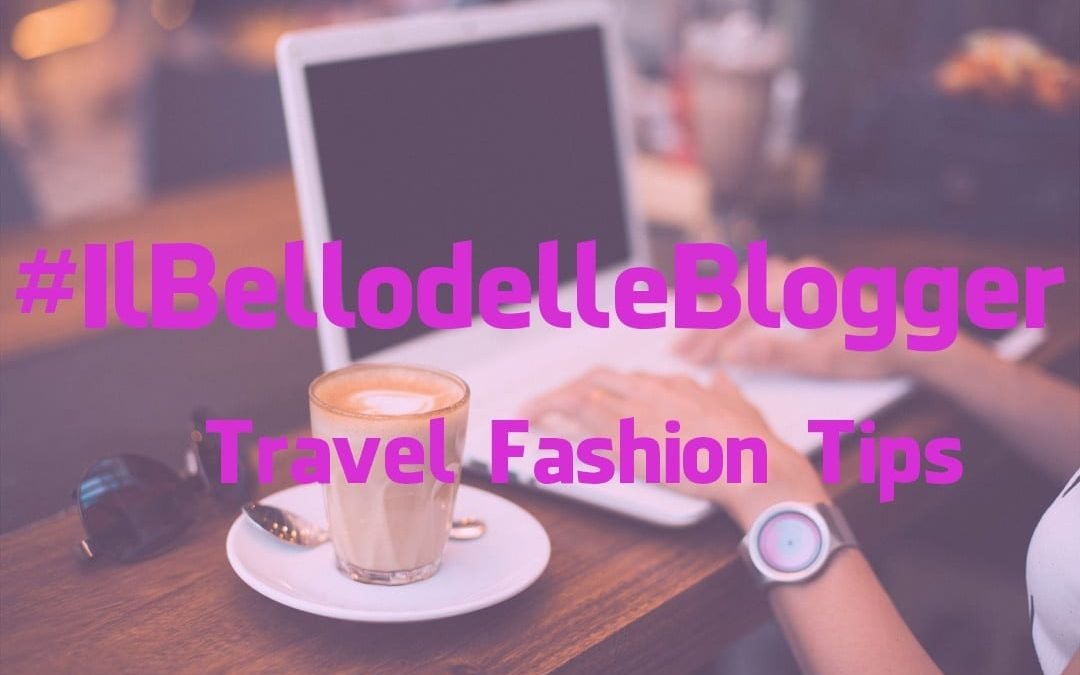 #IlBellodelleBlogger oggi è: TRAVEL FASHION TIPS