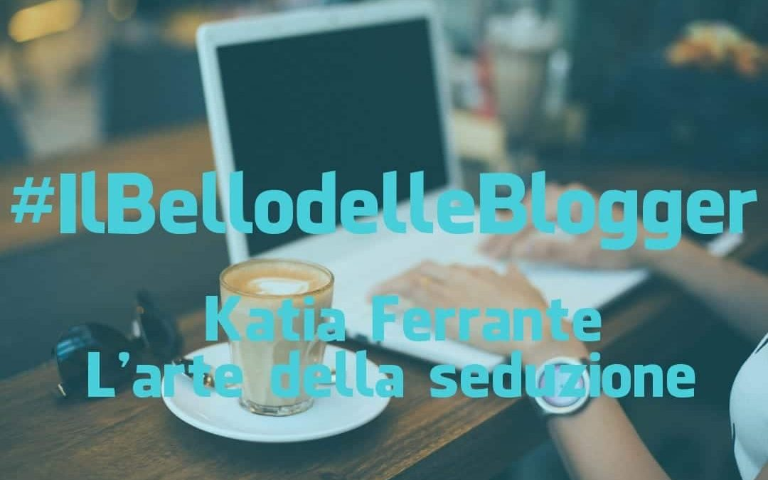 #IlBellodelleBlogger oggi è: KATIA FERRANTE-L'ARTE DELLA SEDUZIONE