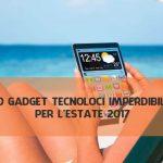 10 GADGET TECNOLOGICI PER L'ESTATE 2017: MAI PIU' SENZA!